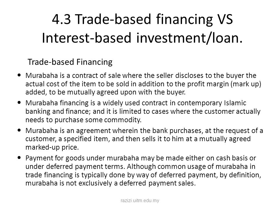 4.3 Trade-based financing VS Interest-based investment/loan. Trade-based Financing Murabaha is a contract of sale where the seller discloses to the bu