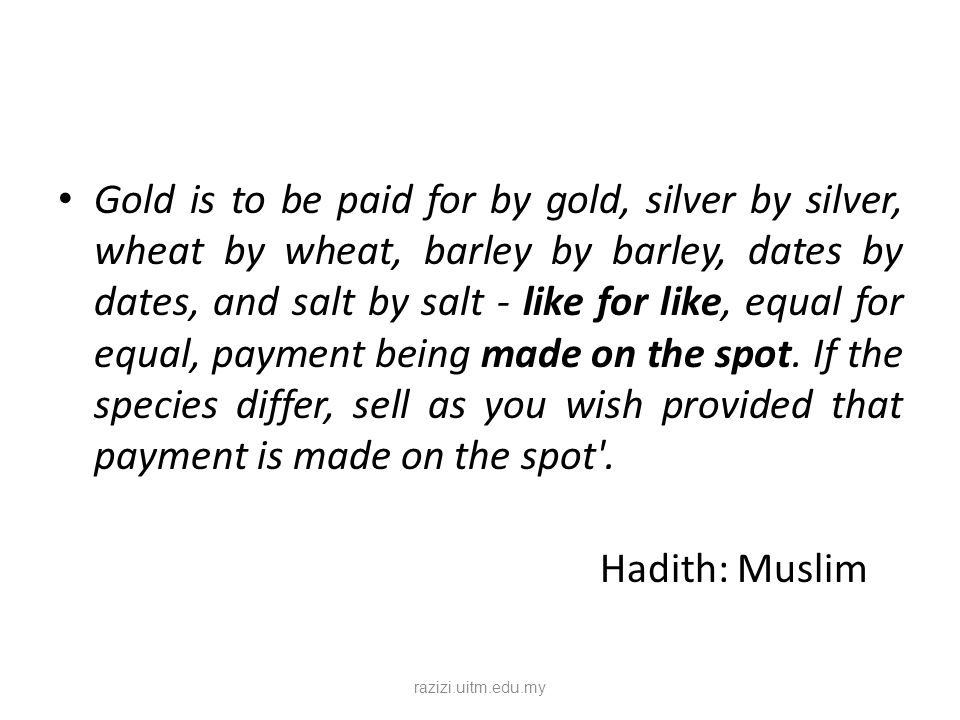 Gold is to be paid for by gold, silver by silver, wheat by wheat, barley by barley, dates by dates, and salt by salt - like for like, equal for equal,