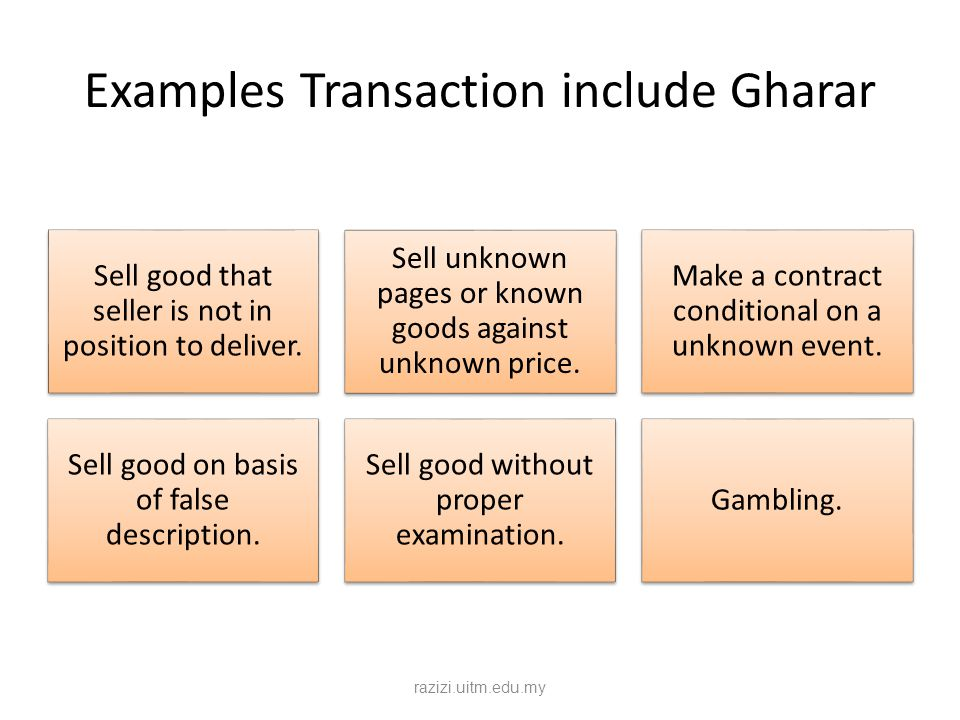 Examples Transaction include Gharar Sell good that seller is not in position to deliver. Sell unknown pages or known goods against unknown price. Make