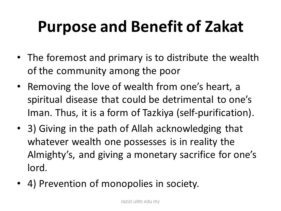 Purpose and Benefit of Zakat The foremost and primary is to distribute the wealth of the community among the poor Removing the love of wealth from one