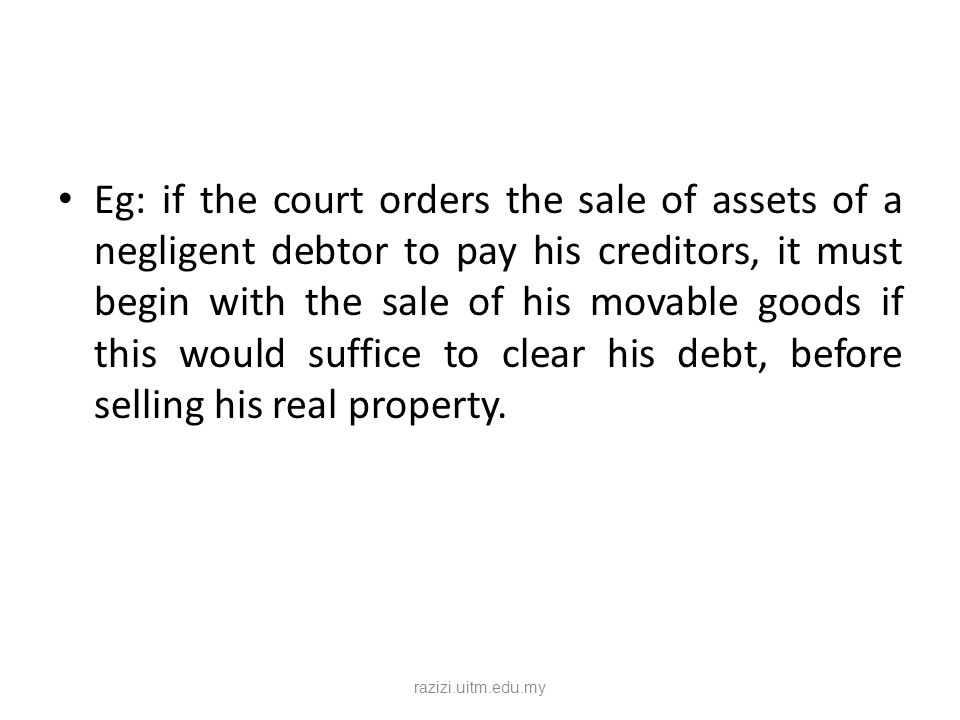 Eg: if the court orders the sale of assets of a negligent debtor to pay his creditors, it must begin with the sale of his movable goods if this would