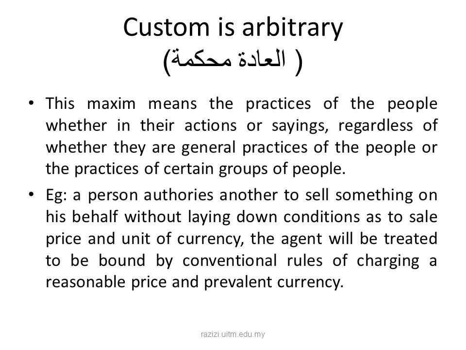 Custom is arbitrary ( العادة محكمة ) This maxim means the practices of the people whether in their actions or sayings, regardless of whether they are