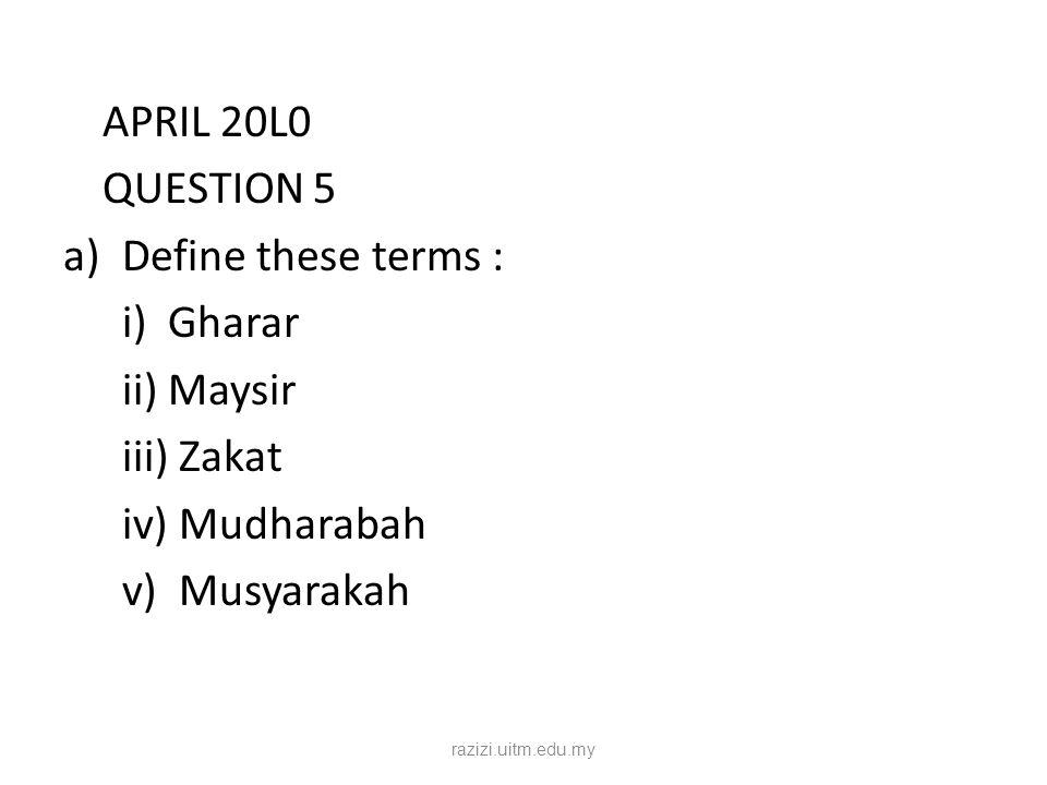 APRIL 20L0 QUESTION 5 a)Define these terms : i) Gharar ii) Maysir iii) Zakat iv) Mudharabah v) Musyarakah razizi.uitm.edu.my