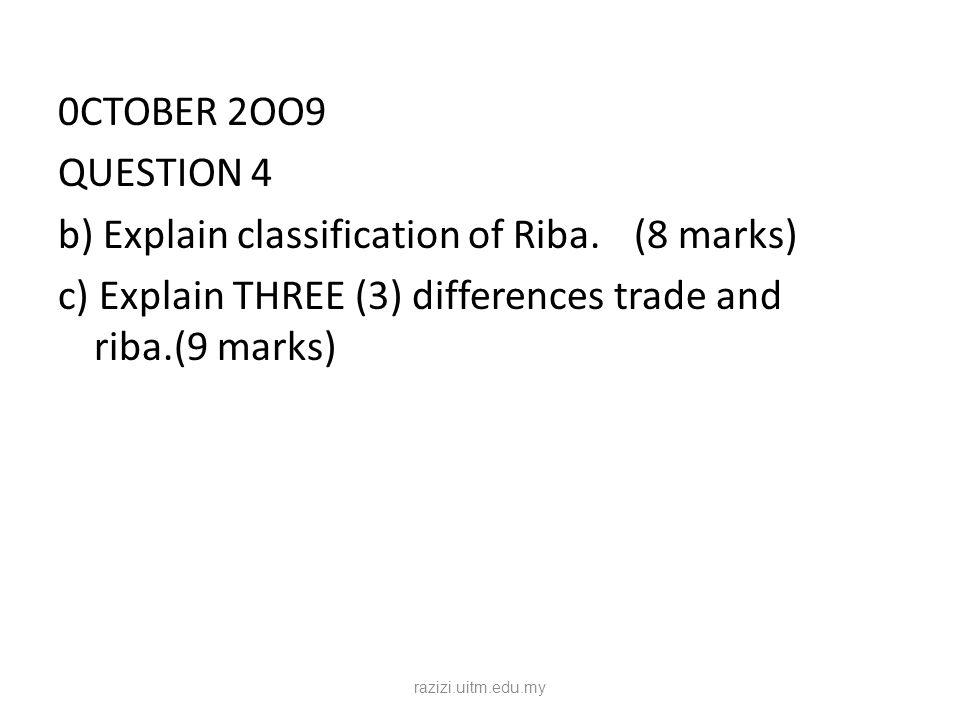 0CTOBER 2OO9 QUESTION 4 b) Explain classification of Riba.(8 marks) c) Explain THREE (3) differences trade and riba.(9 marks) razizi.uitm.edu.my