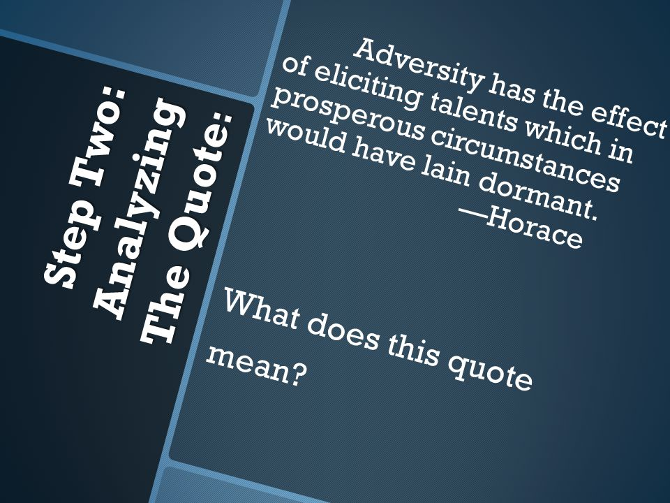 Step Two: Analyzing The Quote : Adversity has the effect of eliciting talents which in prosperous circumstances would have lain dormant.