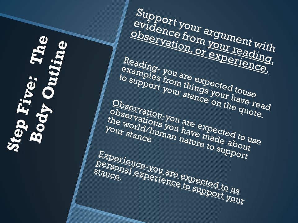 Step Five: The Body Outline Support your argument with evidence from your reading, observation, or experience.