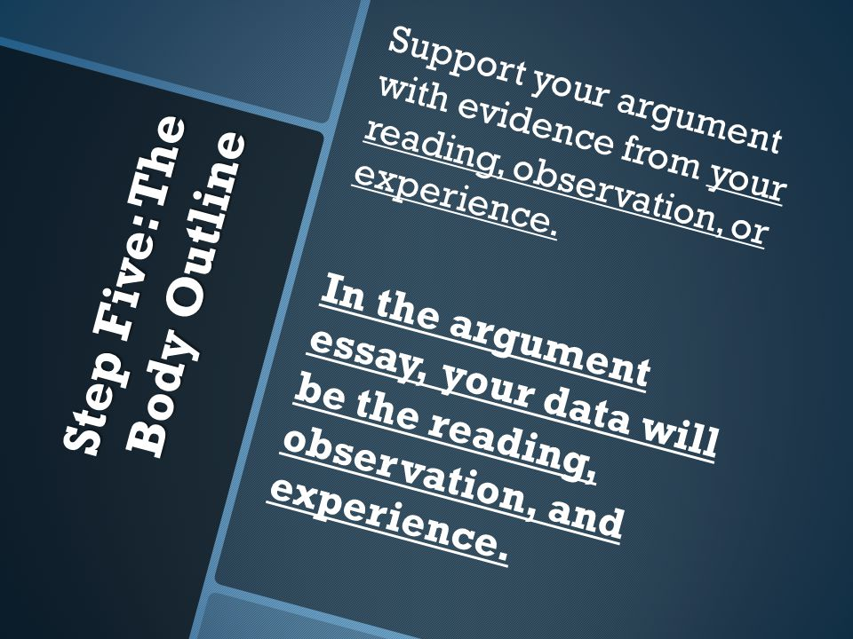 Step Five: The Body Outline Support your argument with evidence from your reading, observation, or experience. In the argument essay, your data will b