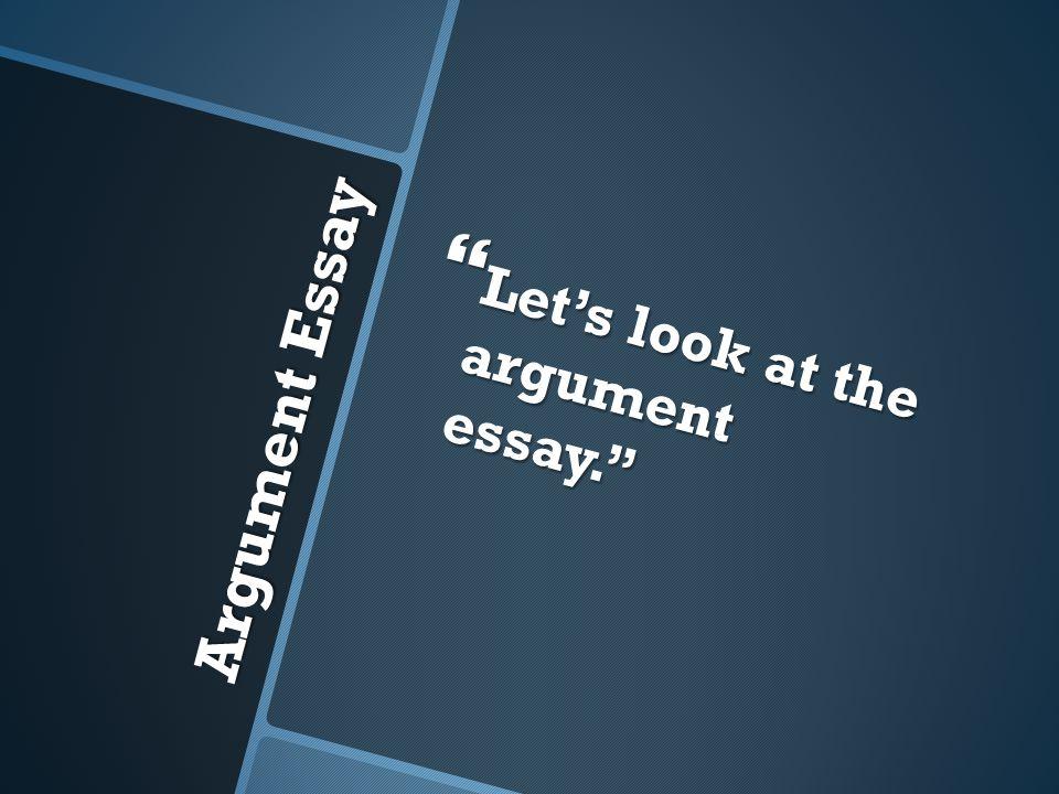 Argument Essay  Let's look at the argument essay.