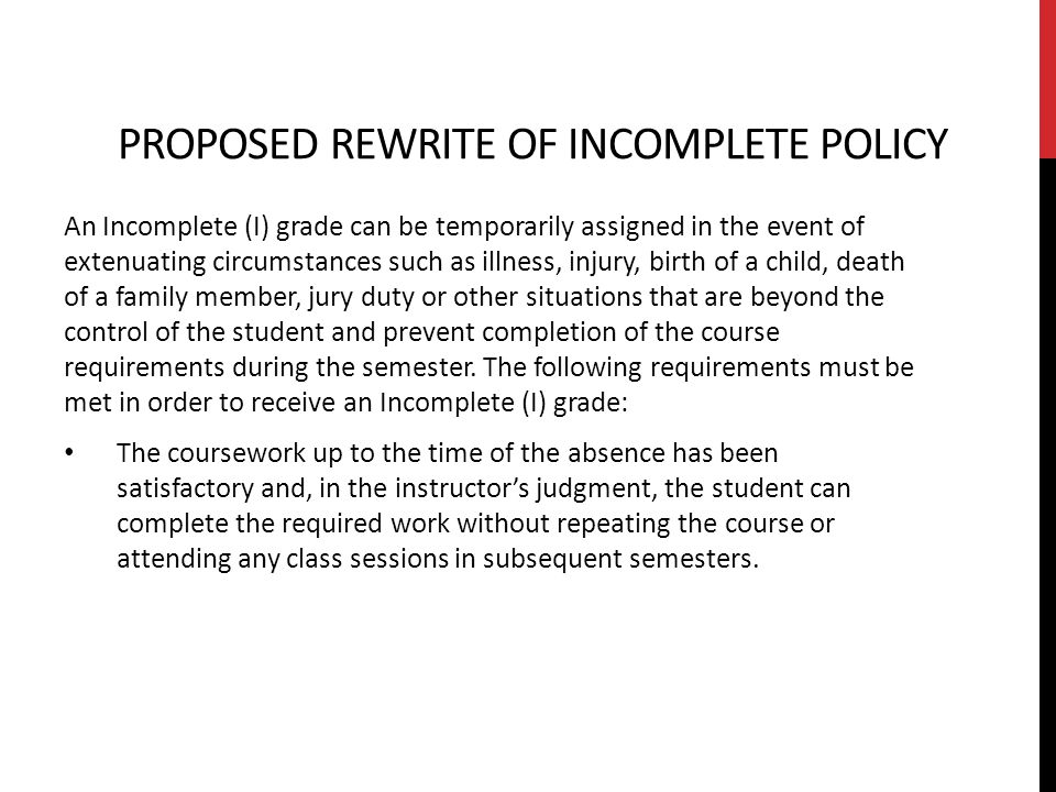 PROPOSED REWRITE OF INCOMPLETE POLICY An Incomplete (I) grade can be temporarily assigned in the event of extenuating circumstances such as illness, injury, birth of a child, death of a family member, jury duty or other situations that are beyond the control of the student and prevent completion of the course requirements during the semester.