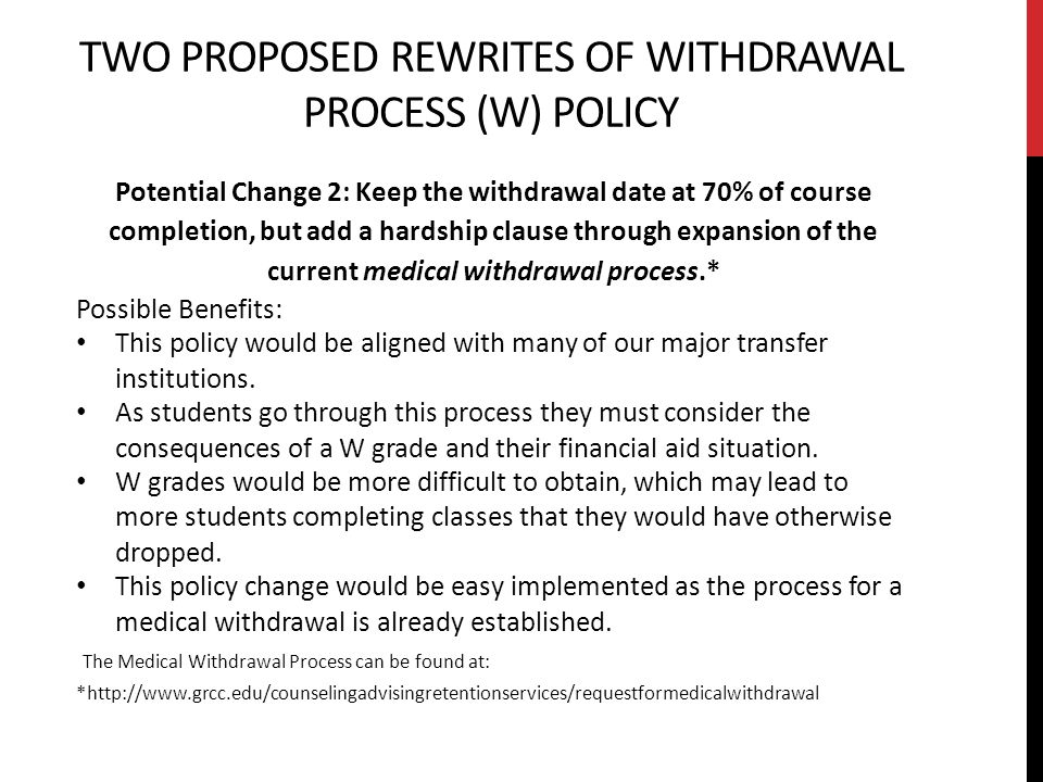 TWO PROPOSED REWRITES OF WITHDRAWAL PROCESS (W) POLICY Potential Change 2: Keep the withdrawal date at 70% of course completion, but add a hardship clause through expansion of the current medical withdrawal process.* Possible Benefits: This policy would be aligned with many of our major transfer institutions.