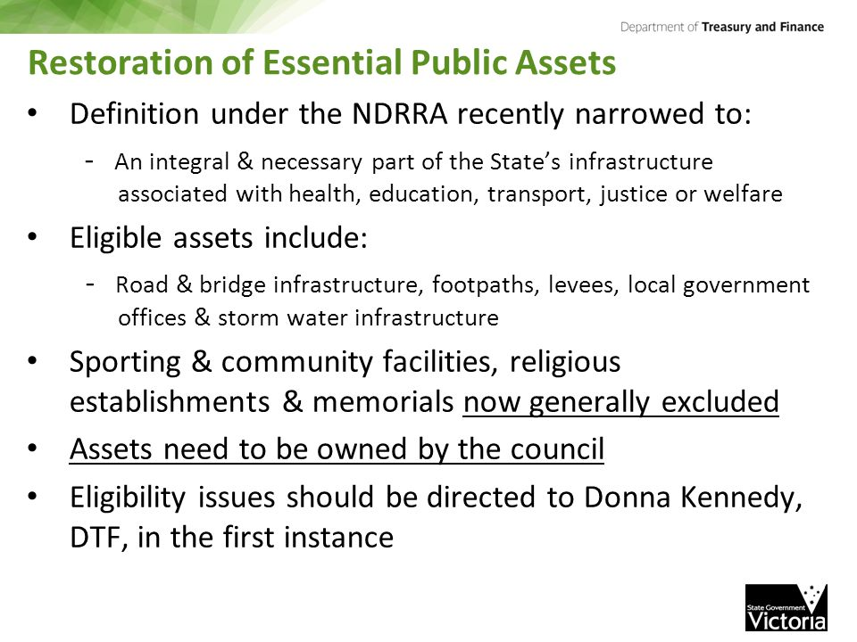 Restoration of Essential Public Assets Definition under the NDRRA recently narrowed to: - An integral & necessary part of the State's infrastructure associated with health, education, transport, justice or welfare Eligible assets include: - Road & bridge infrastructure, footpaths, levees, local government offices & storm water infrastructure Sporting & community facilities, religious establishments & memorials now generally excluded Assets need to be owned by the council Eligibility issues should be directed to Donna Kennedy, DTF, in the first instance
