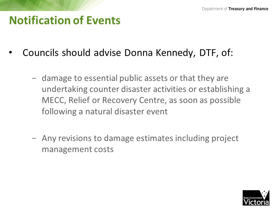 Notification of Events Councils should advise Donna Kennedy, DTF, of: - damage to essential public assets or that they are undertaking counter disaster activities or establishing a MECC, Relief or Recovery Centre, as soon as possible following a natural disaster event - Any revisions to damage estimates including project management costs