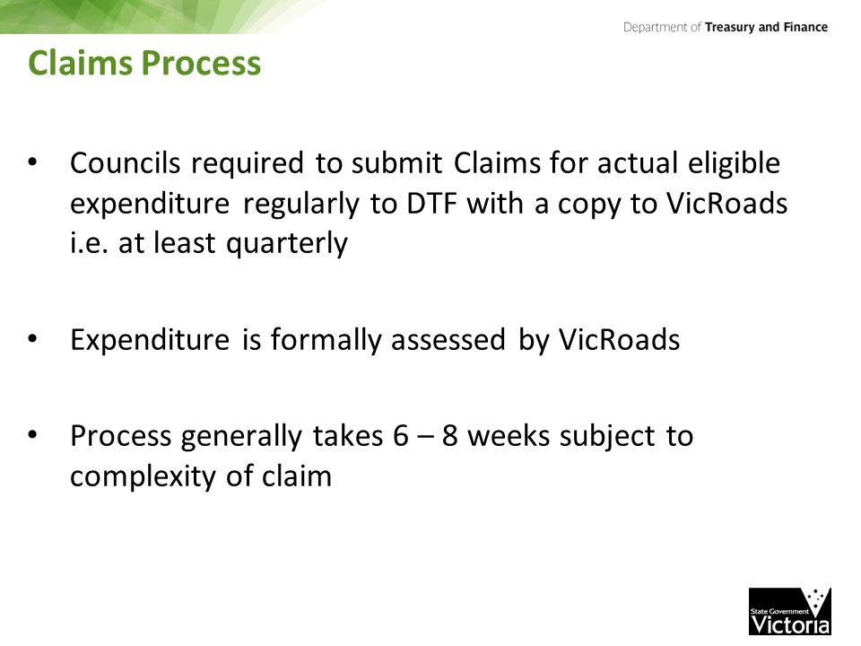 Claims Process Councils required to submit Claims for actual eligible expenditure regularly to DTF with a copy to VicRoads i.e.
