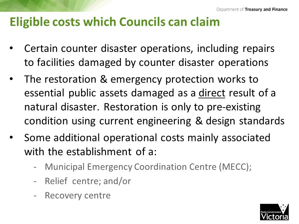 Eligible costs which Councils can claim Certain counter disaster operations, including repairs to facilities damaged by counter disaster operations The restoration & emergency protection works to essential public assets damaged as a direct result of a natural disaster.