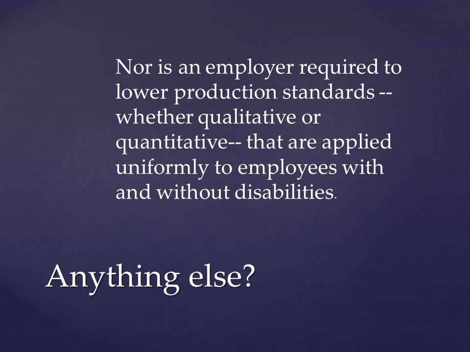 Nor is an employer required to lower production standards -- whether qualitative or quantitative-- that are applied uniformly to employees with and without disabilities.