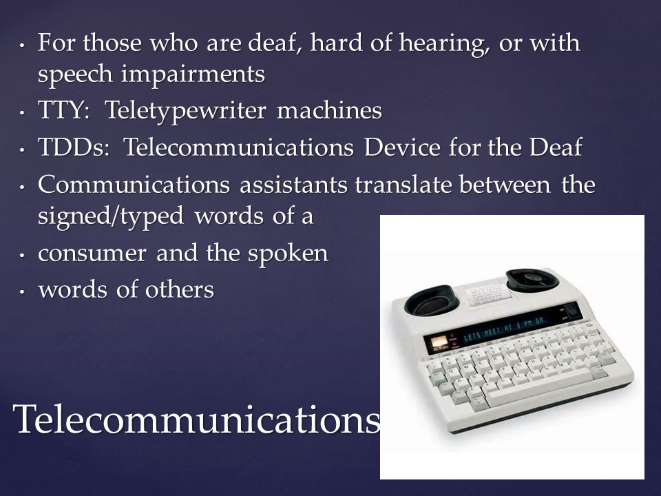 For those who are deaf, hard of hearing, or with speech impairments For those who are deaf, hard of hearing, or with speech impairments TTY: Teletypewriter machines TTY: Teletypewriter machines TDDs: Telecommunications Device for the Deaf TDDs: Telecommunications Device for the Deaf Communications assistants translate between the signed/typed words of a Communications assistants translate between the signed/typed words of a consumer and the spoken consumer and the spoken words of others words of others Telecommunications