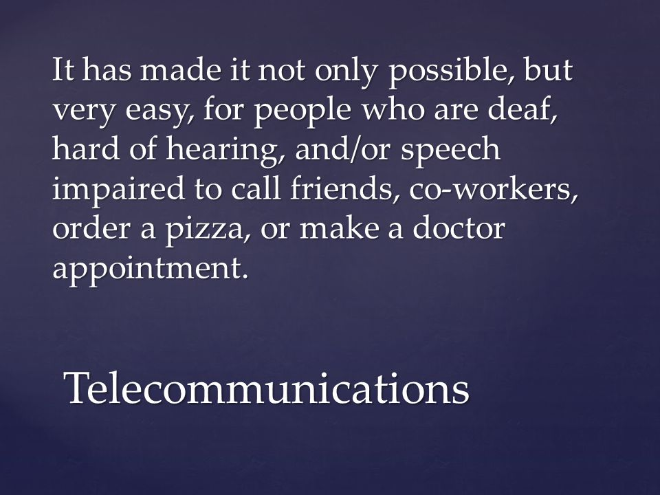 It has made it not only possible, but very easy, for people who are deaf, hard of hearing, and/or speech impaired to call friends, co-workers, order a pizza, or make a doctor appointment.