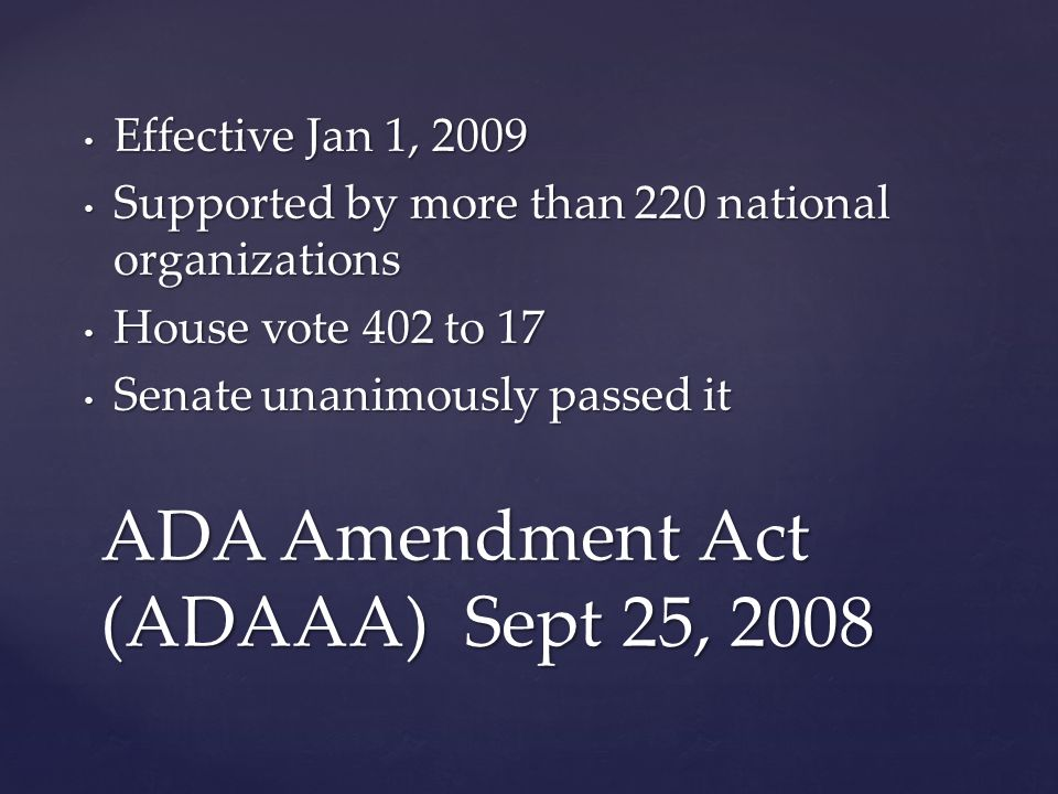 Effective Jan 1, 2009 Effective Jan 1, 2009 Supported by more than 220 national organizations Supported by more than 220 national organizations House vote 402 to 17 House vote 402 to 17 Senate unanimously passed it Senate unanimously passed it ADA Amendment Act (ADAAA) Sept 25, 2008