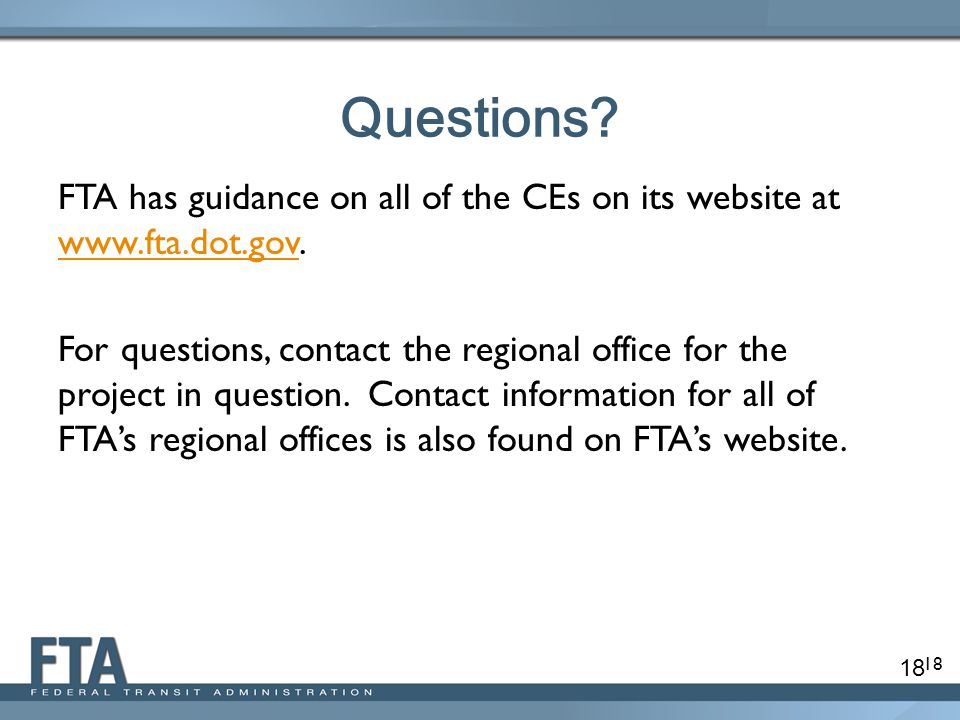 18 Questions? FTA has guidance on all of the CEs on its website at www.fta.dot.gov. www.fta.dot.gov For questions, contact the regional office for the