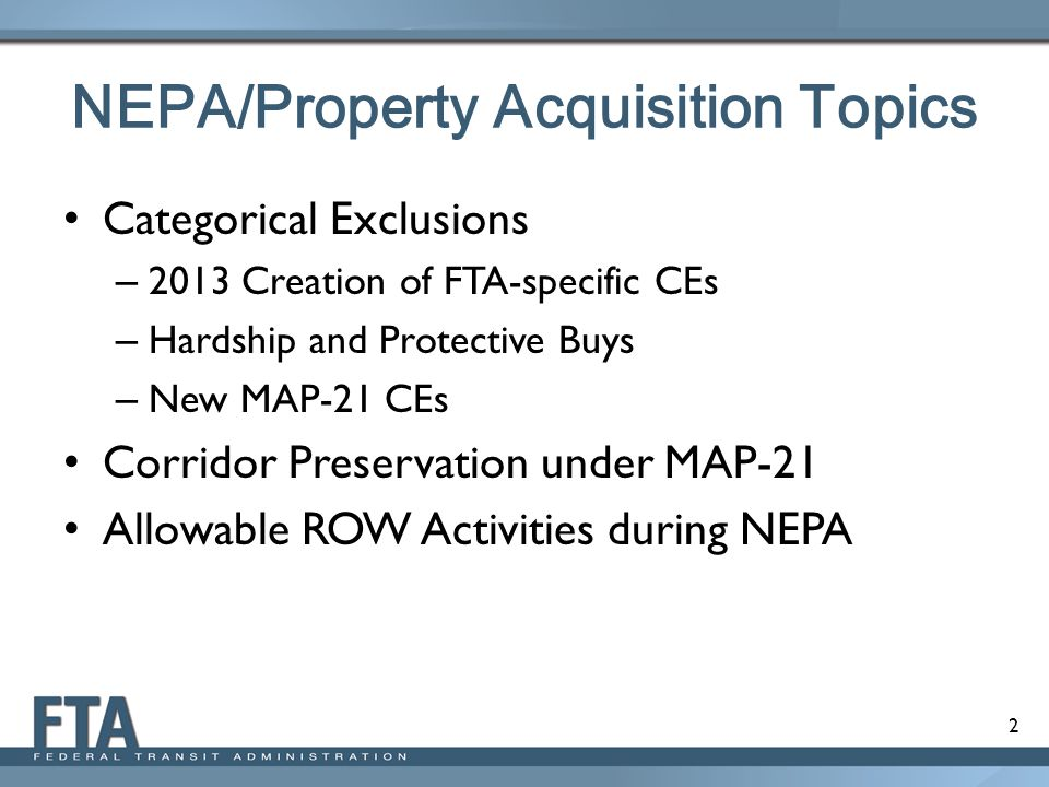 2 NEPA/Property Acquisition Topics Categorical Exclusions – 2013 Creation of FTA-specific CEs – Hardship and Protective Buys – New MAP-21 CEs Corridor