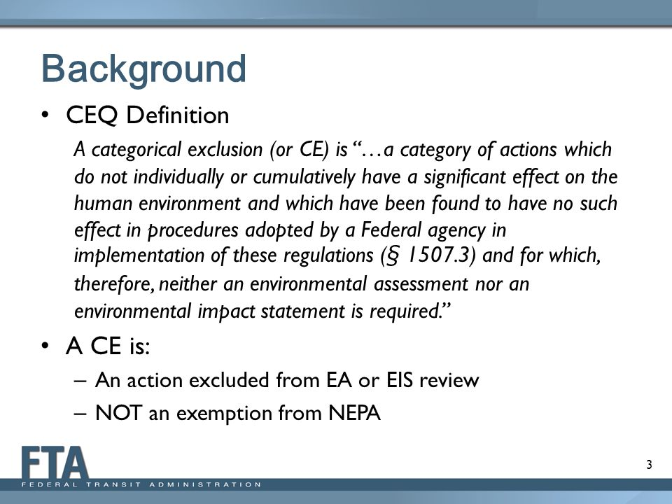"""3 Background CEQ Definition A categorical exclusion (or CE) is """"…a category of actions which do not individually or cumulatively have a significant ef"""