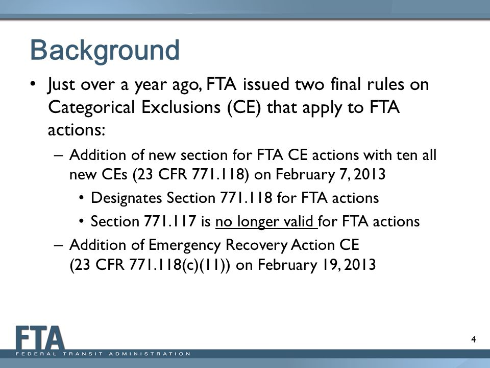 4 Background Just over a year ago, FTA issued two final rules on Categorical Exclusions (CE) that apply to FTA actions: – Addition of new section for