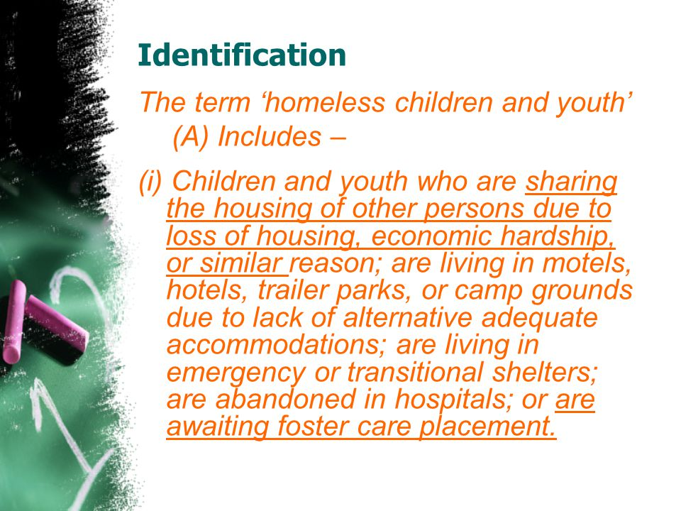 Identification The term 'homeless children and youth' (A) Includes – (i) Children and youth who are sharing the housing of other persons due to loss of housing, economic hardship, or similar reason; are living in motels, hotels, trailer parks, or camp grounds due to lack of alternative adequate accommodations; are living in emergency or transitional shelters; are abandoned in hospitals; or are awaiting foster care placement.