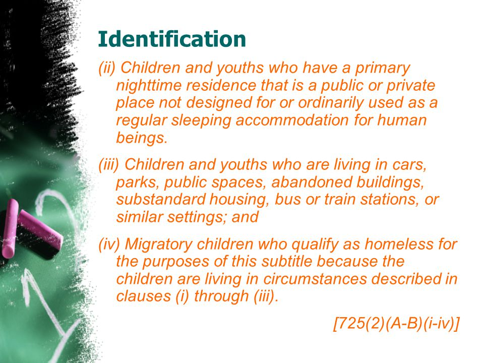 Identification (ii) Children and youths who have a primary nighttime residence that is a public or private place not designed for or ordinarily used as a regular sleeping accommodation for human beings.