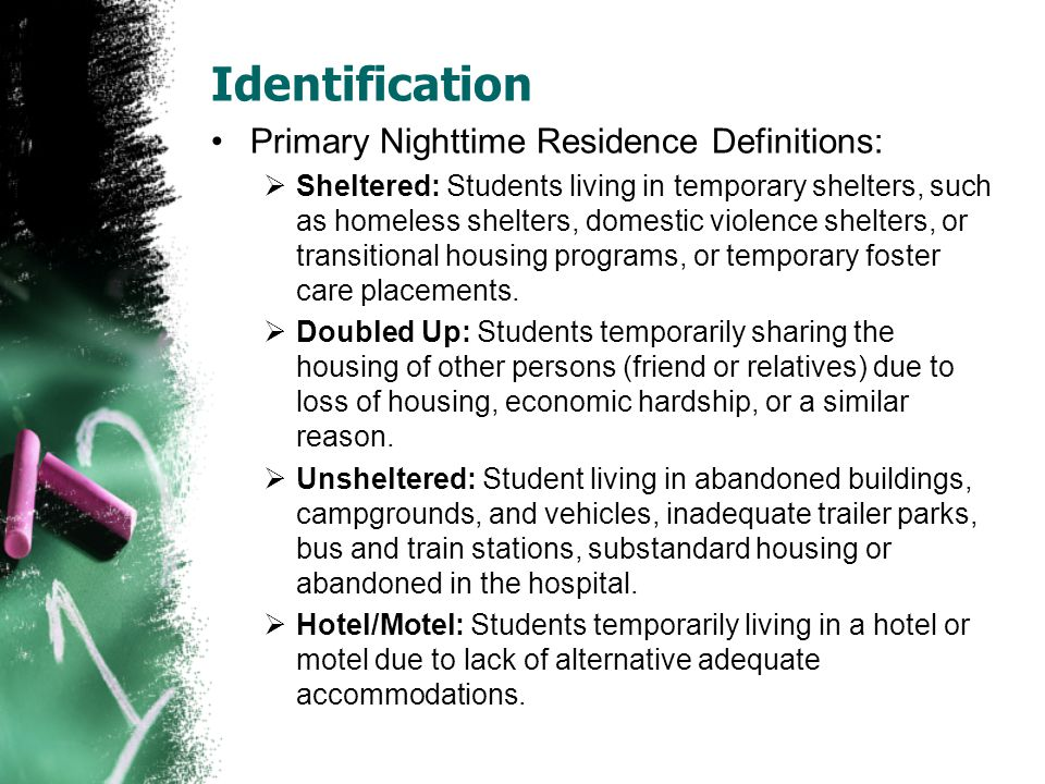 Identification Primary Nighttime Residence Definitions:  Sheltered: Students living in temporary shelters, such as homeless shelters, domestic violence shelters, or transitional housing programs, or temporary foster care placements.