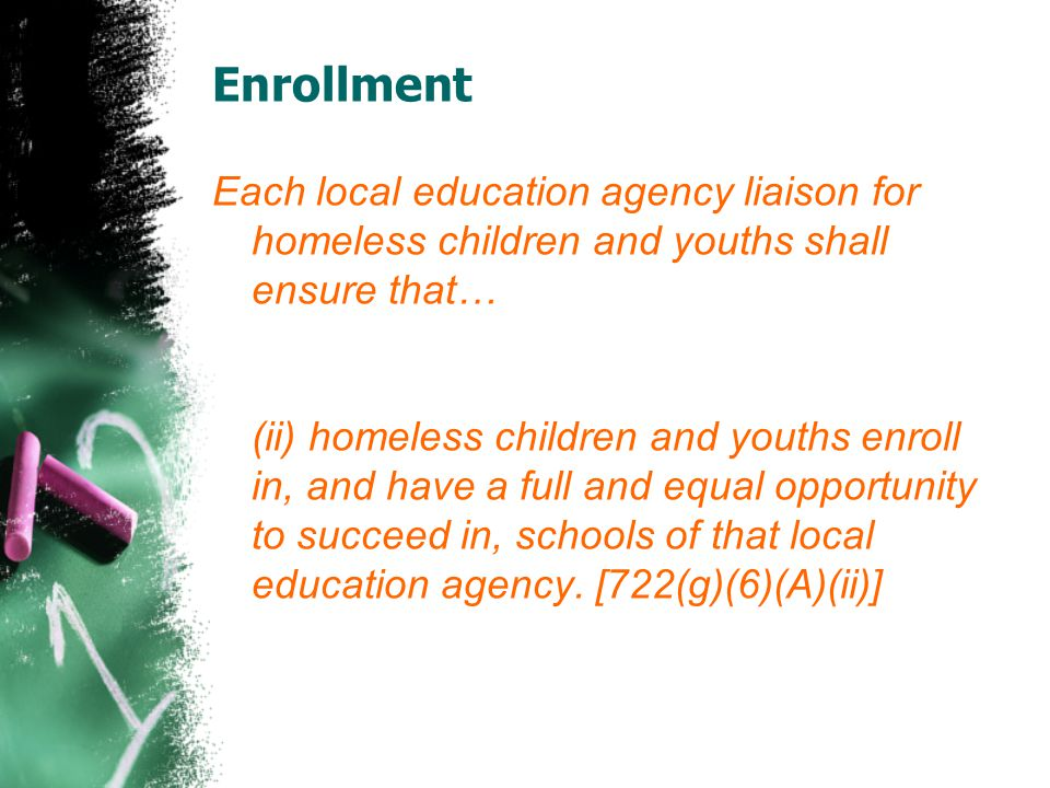 Each local education agency liaison for homeless children and youths shall ensure that… (ii) homeless children and youths enroll in, and have a full and equal opportunity to succeed in, schools of that local education agency.
