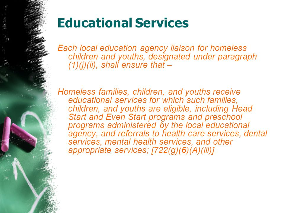 Each local education agency liaison for homeless children and youths, designated under paragraph (1)(j)(ii), shall ensure that – Homeless families, children, and youths receive educational services for which such families, children, and youths are eligible, including Head Start and Even Start programs and preschool programs administered by the local educational agency, and referrals to health care services, dental services, mental health services, and other appropriate services; [722(g)(6)(A)(iii)]