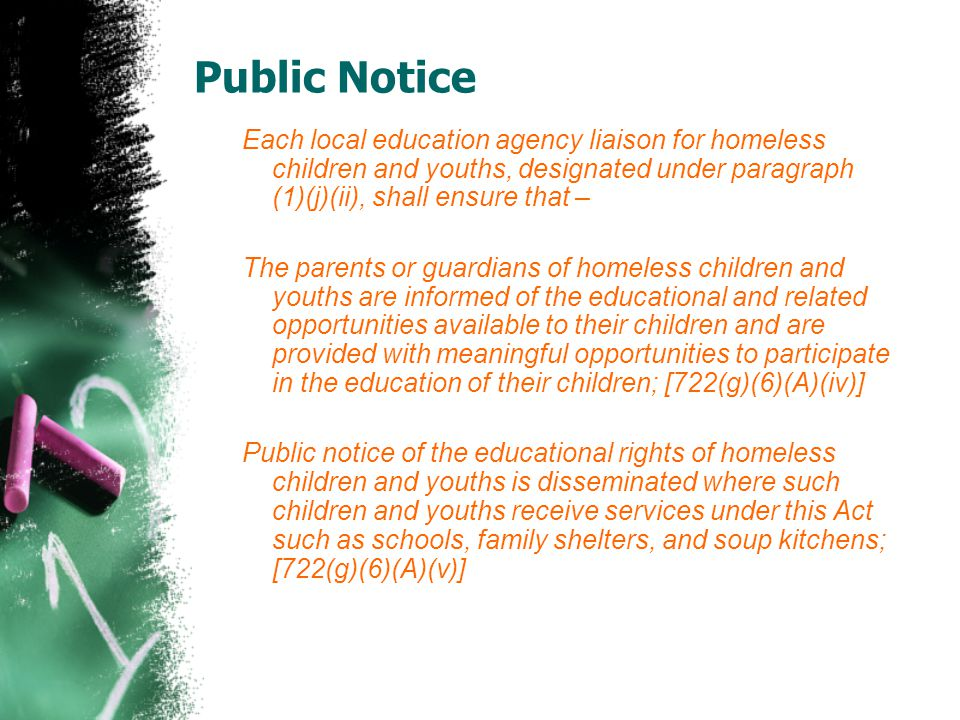 Each local education agency liaison for homeless children and youths, designated under paragraph (1)(j)(ii), shall ensure that – The parents or guardians of homeless children and youths are informed of the educational and related opportunities available to their children and are provided with meaningful opportunities to participate in the education of their children; [722(g)(6)(A)(iv)] Public notice of the educational rights of homeless children and youths is disseminated where such children and youths receive services under this Act such as schools, family shelters, and soup kitchens; [722(g)(6)(A)(v)]