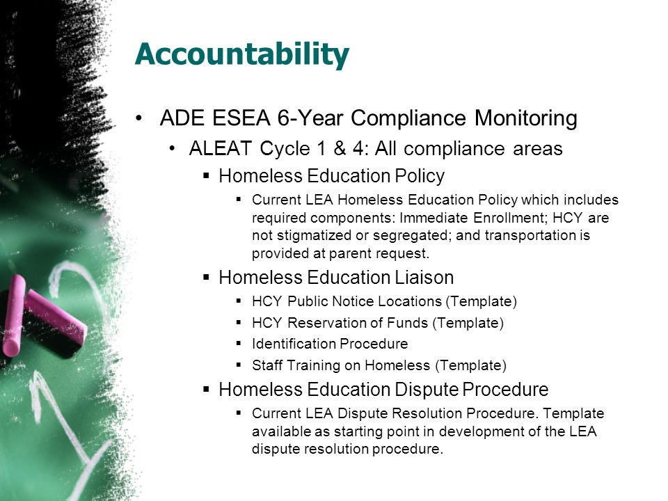 Accountability ADE ESEA 6-Year Compliance Monitoring ALEAT Cycle 1 & 4: All compliance areas  Homeless Education Policy  Current LEA Homeless Education Policy which includes required components: Immediate Enrollment; HCY are not stigmatized or segregated; and transportation is provided at parent request.