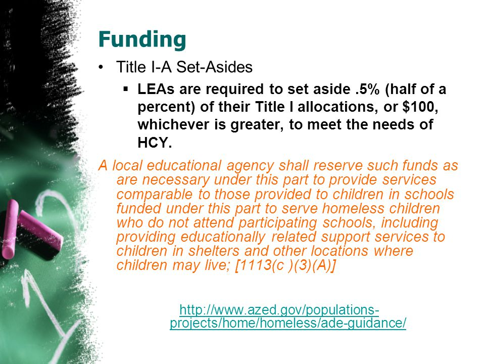 Funding Title I-A Set-Asides  LEAs are required to set aside.5% (half of a percent) of their Title I allocations, or $100, whichever is greater, to meet the needs of HCY.