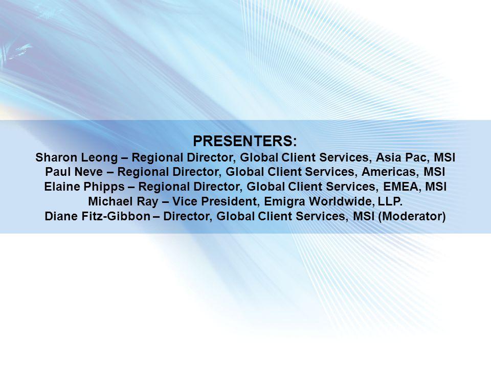 PRESENTERS: Sharon Leong – Regional Director, Global Client Services, Asia Pac, MSI Paul Neve – Regional Director, Global Client Services, Americas, MSI Elaine Phipps – Regional Director, Global Client Services, EMEA, MSI Michael Ray – Vice President, Emigra Worldwide, LLP.