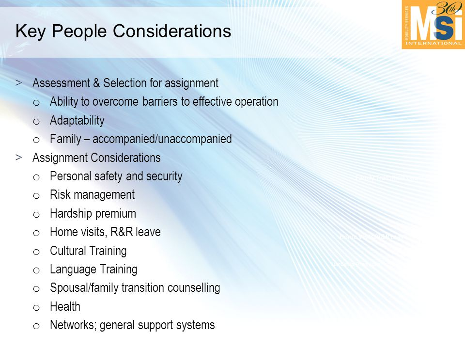 Key People Considerations >Assessment & Selection for assignment o Ability to overcome barriers to effective operation o Adaptability o Family – accompanied/unaccompanied >Assignment Considerations o Personal safety and security o Risk management o Hardship premium o Home visits, R&R leave o Cultural Training o Language Training o Spousal/family transition counselling o Health o Networks; general support systems Hardship Premium Home Visits/R&R Leave Family Transition Counseling