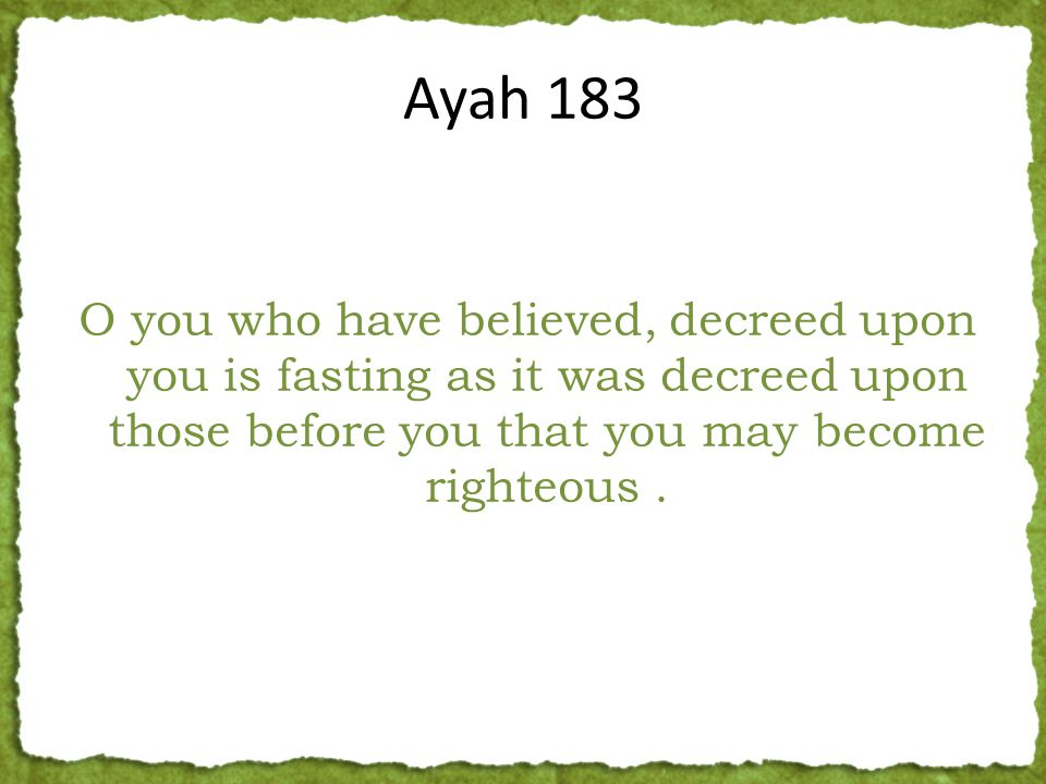 O you who have believed, decreed upon you is fasting as it was decreed upon those before you that you may become righteous.