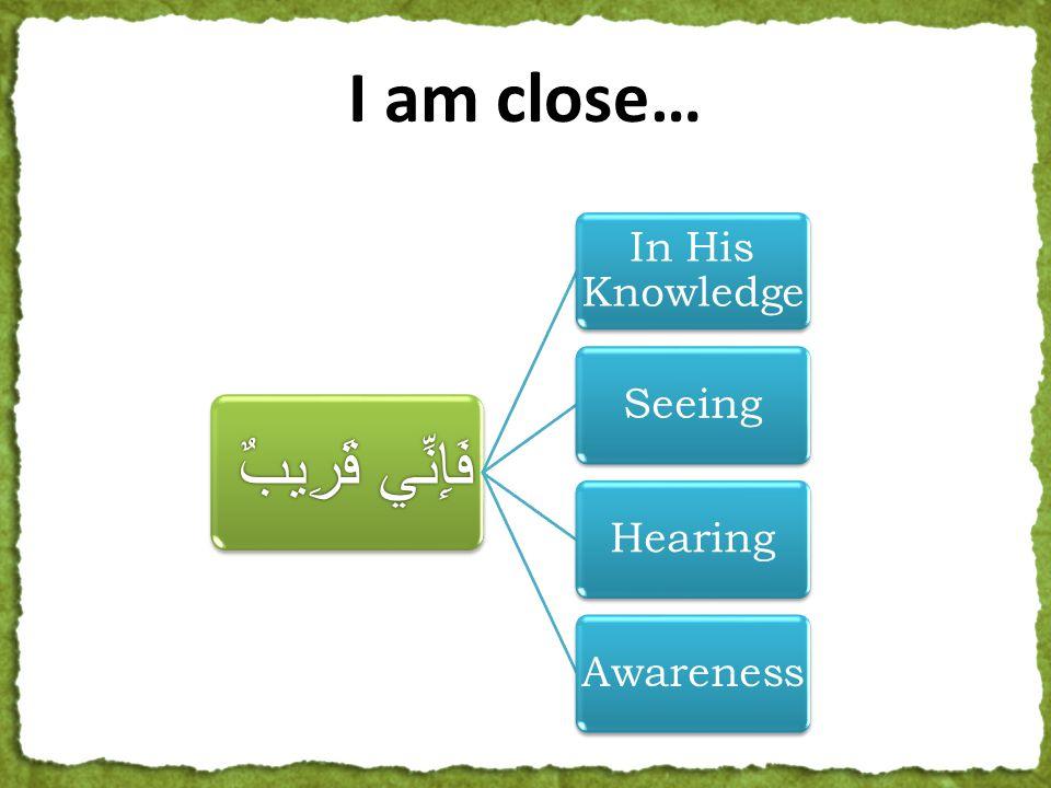 فَإِنِّي قَرِيبٌ In His Knowledge SeeingHearingAwareness I am close…