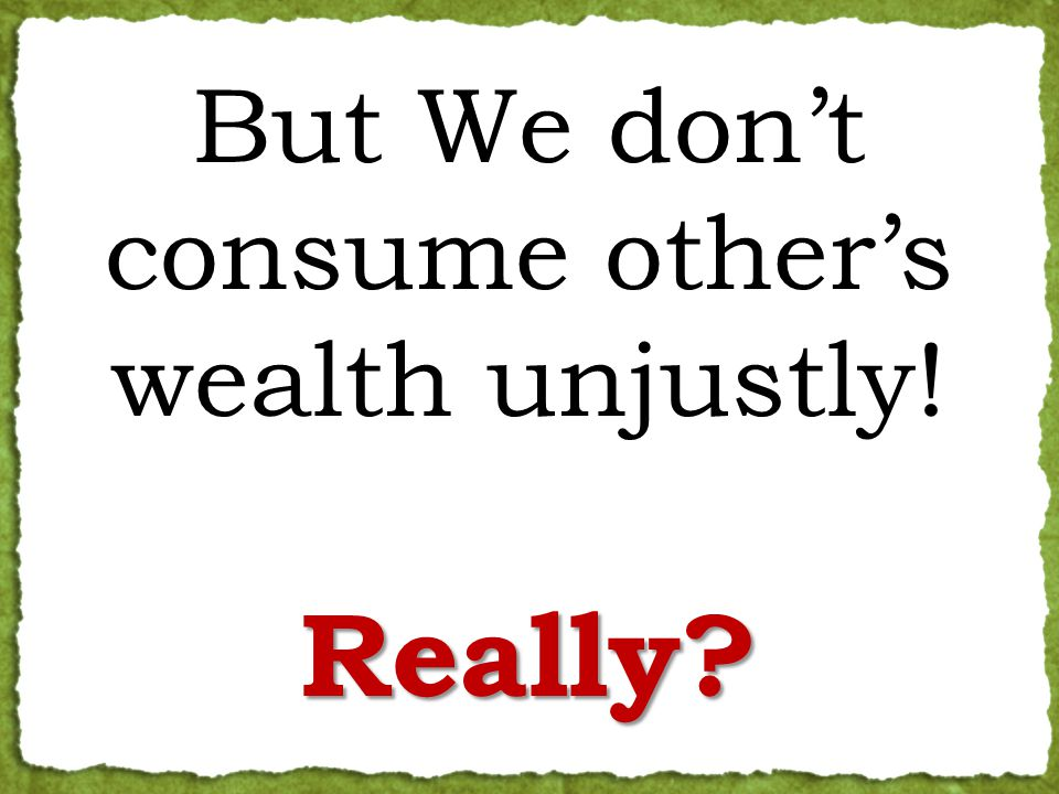 But We don't consume other's wealth unjustly!Really
