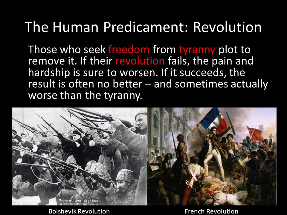 The Human Predicament: Revolution Those who seek freedom from tyranny plot to remove it. If their revolution fails, the pain and hardship is sure to w