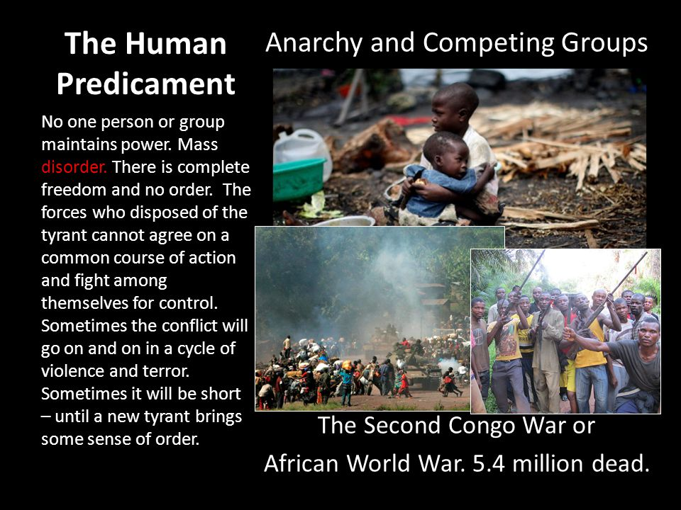 The Human Predicament Anarchy and Competing Groups The Second Congo War or African World War. 5.4 million dead. No one person or group maintains power
