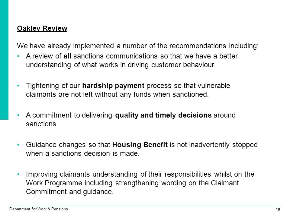 10 Department for Work & Pensions Oakley Review We have already implemented a number of the recommendations including: A review of all sanctions communications so that we have a better understanding of what works in driving customer behaviour.
