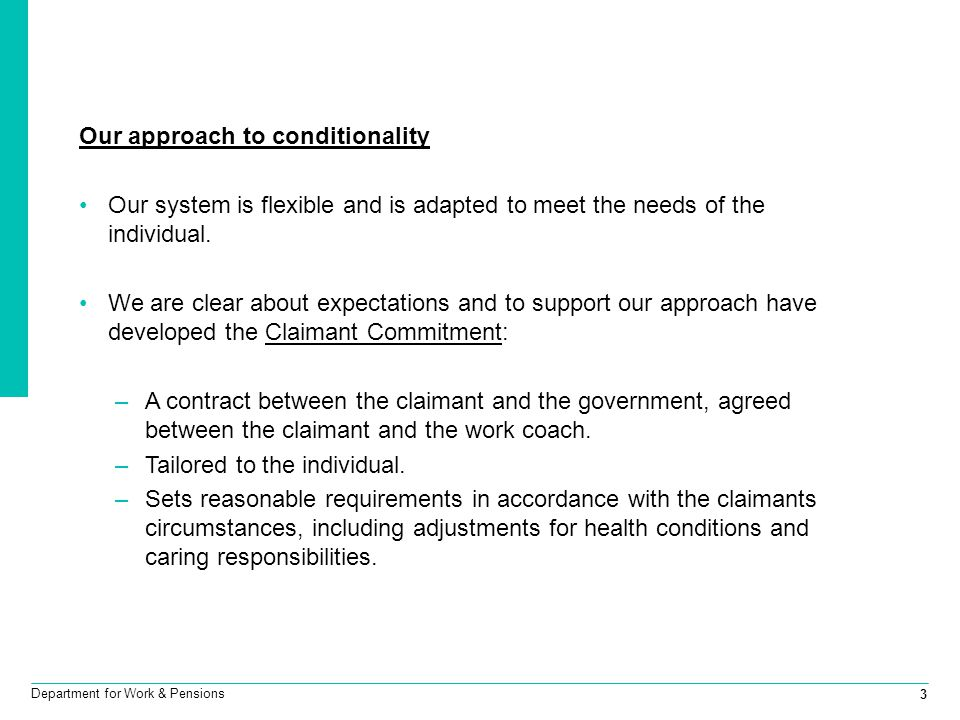 3 Department for Work & Pensions Our approach to conditionality Our system is flexible and is adapted to meet the needs of the individual. We are clea