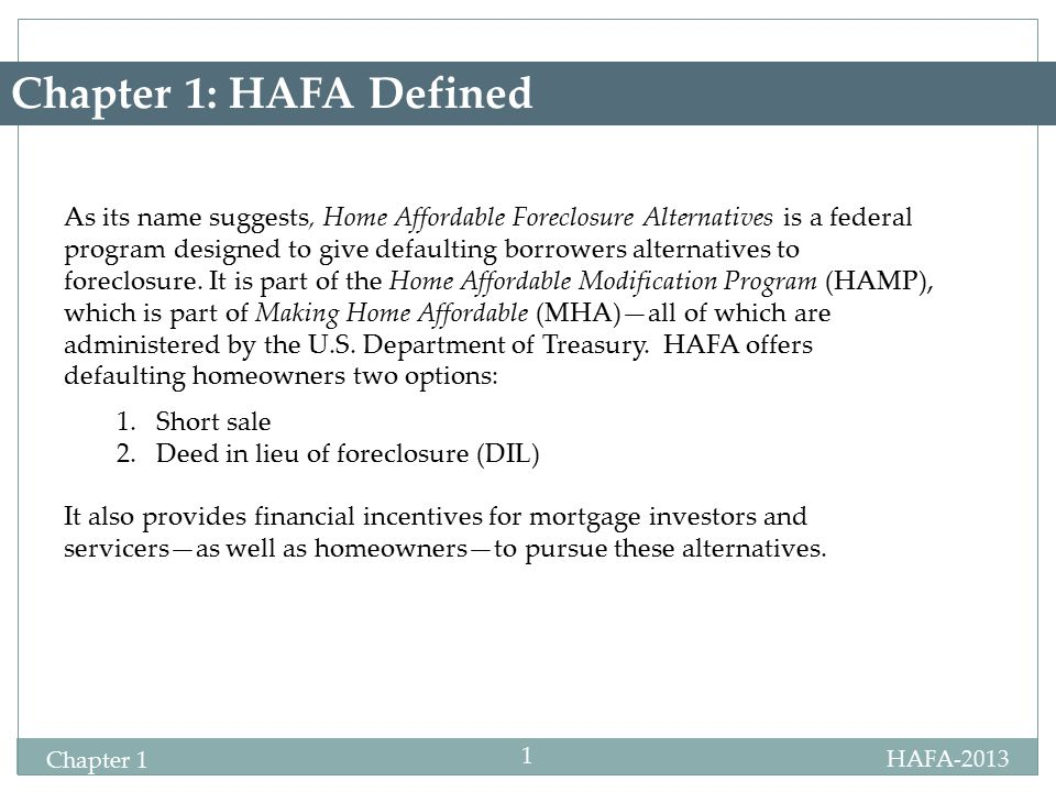 HAFA-2013 Chapter 1 1 Chapter 1: HAFA Defined As its name suggests, Home Affordable Foreclosure Alternatives is a federal program designed to give defaulting borrowers alternatives to foreclosure.