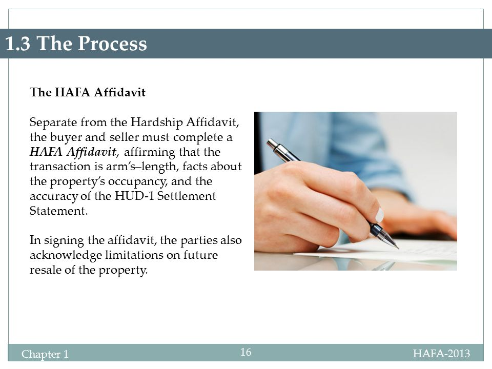 HAFA-2013 Specialist Certification Chapter 1 16 1.3 The Process The HAFA Affidavit Separate from the Hardship Affidavit, the buyer and seller must complete a HAFA Affidavit, affirming that the transaction is arm's–length, facts about the property's occupancy, and the accuracy of the HUD-1 Settlement Statement.