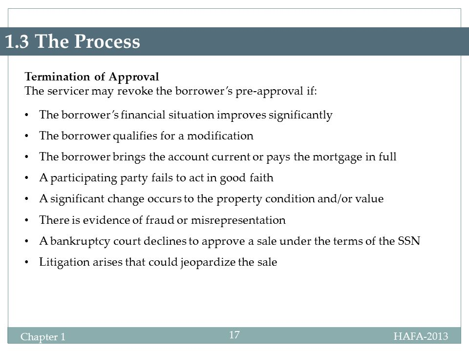 HAFA-2013 Chapter 1 17 1.3 The Process Termination of Approval The servicer may revoke the borrower's pre-approval if: The borrower's financial situation improves significantly The borrower qualifies for a modification The borrower brings the account current or pays the mortgage in full A participating party fails to act in good faith A significant change occurs to the property condition and/or value There is evidence of fraud or misrepresentation A bankruptcy court declines to approve a sale under the terms of the SSN Litigation arises that could jeopardize the sale