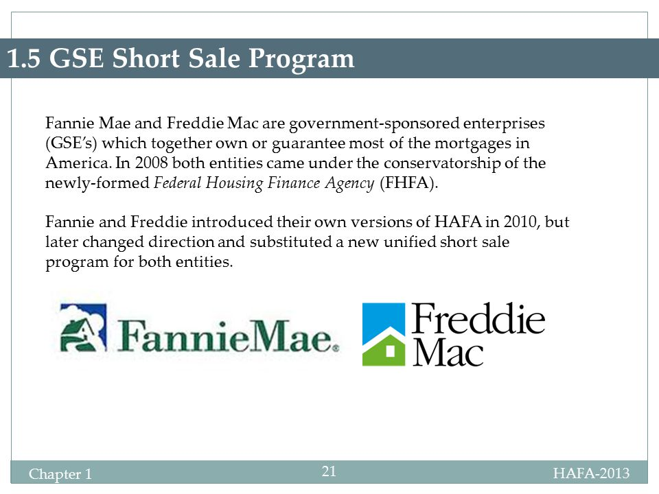 HAFA-2013 Certification Chapter 1 21 1.5 GSE Short Sale Program Fannie Mae and Freddie Mac are government-sponsored enterprises (GSE's) which together own or guarantee most of the mortgages in America.