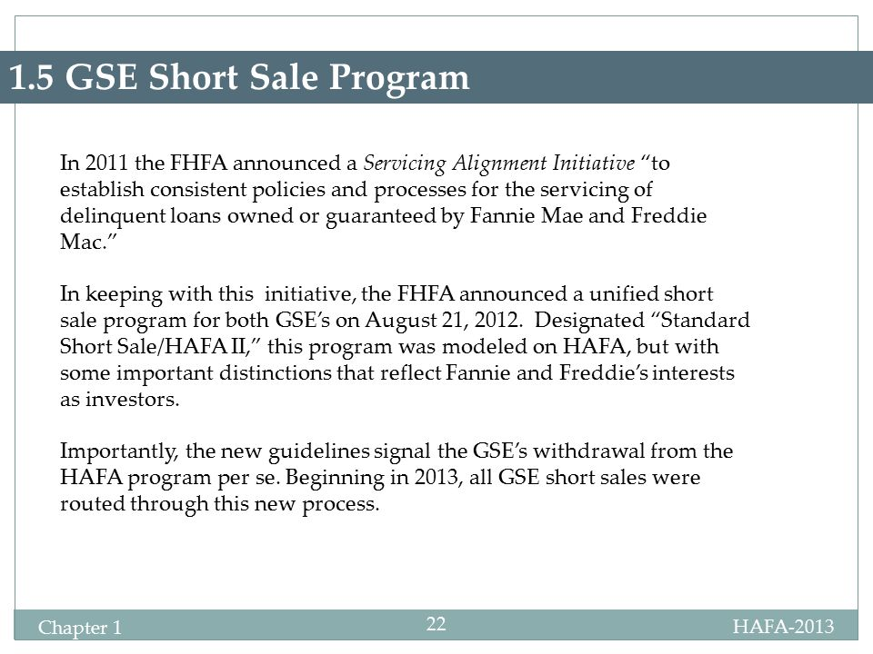 HAFA-2013 Certification Chapter 1 22 1.5 GSE Short Sale Program In 2011 the FHFA announced a Servicing Alignment Initiative to establish consistent policies and processes for the servicing of delinquent loans owned or guaranteed by Fannie Mae and Freddie Mac. In keeping with this initiative, the FHFA announced a unified short sale program for both GSE's on August 21, 2012.