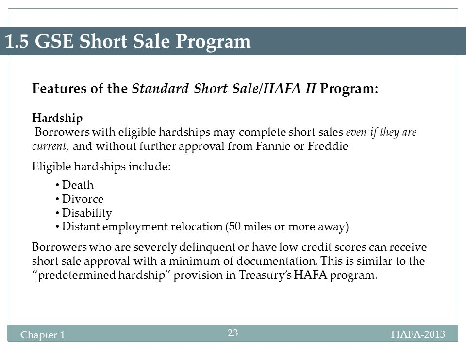 HAFA-2013 Certification Chapter 1 23 1.5 GSE Short Sale Program Features of the Standard Short Sale/HAFA II Program: Hardship Borrowers with eligible hardships may complete short sales even if they are current, and without further approval from Fannie or Freddie.