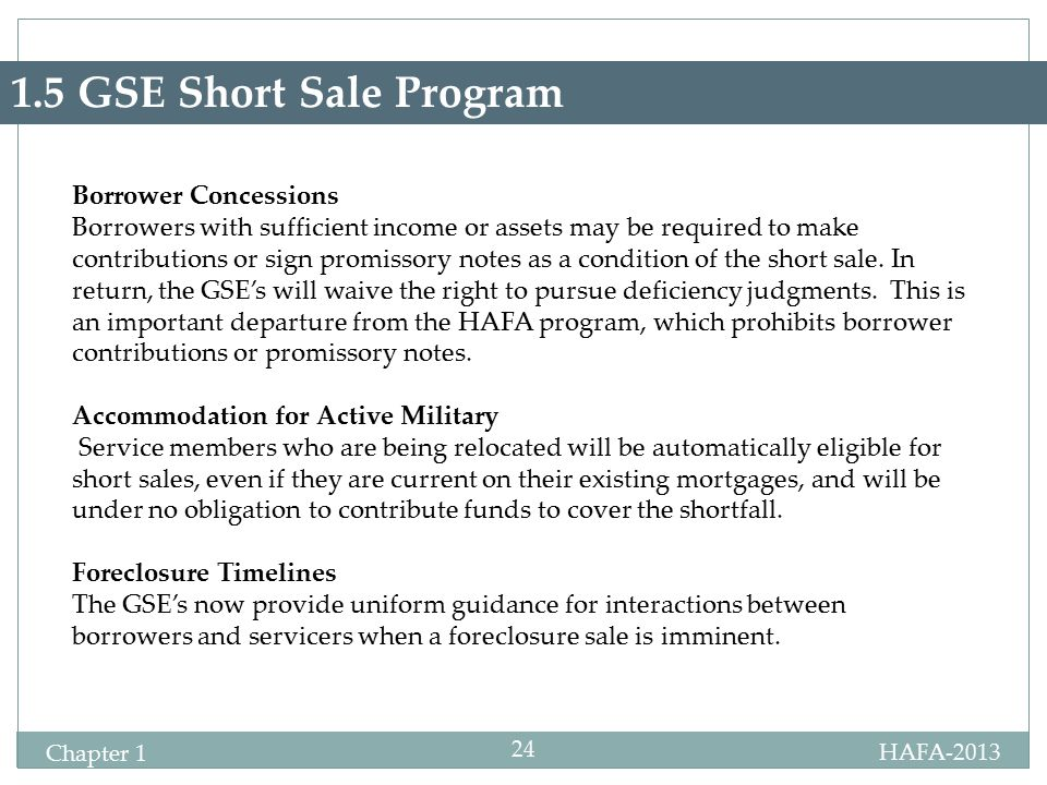 HAFA-2013 Certification Chapter 1 24 1.5 GSE Short Sale Program Borrower Concessions Borrowers with sufficient income or assets may be required to make contributions or sign promissory notes as a condition of the short sale.